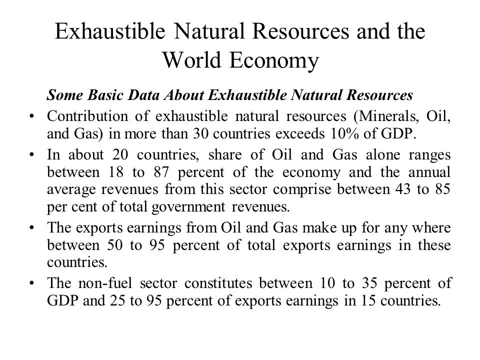 Exhaustible Natural Resources and the World Economy Some Basic Data About Exhaustible Natural Resources Contribution of exhaustible natural resources (Minerals, Oil, and Gas) in more than 30 countries exceeds 10% of GDP.