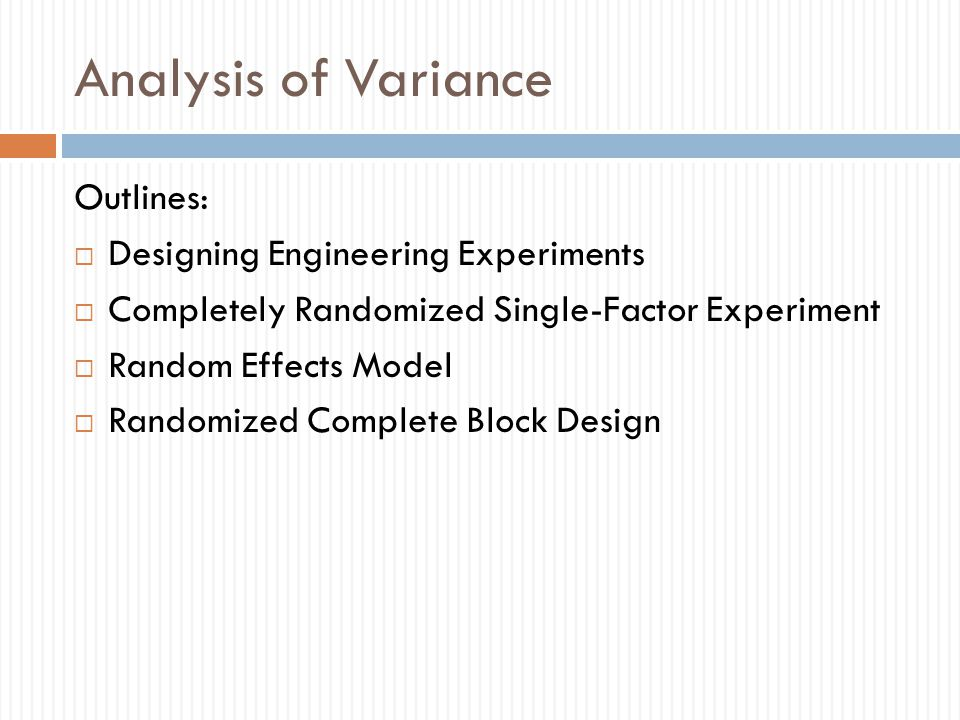 Analysis of Variance Outlines:  Designing Engineering Experiments  Completely Randomized Single-Factor Experiment  Random Effects Model  Randomized Complete Block Design