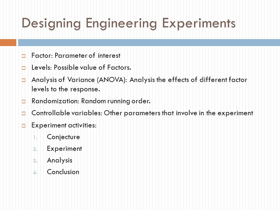 Designing Engineering Experiments  Factor: Parameter of interest  Levels: Possible value of Factors.