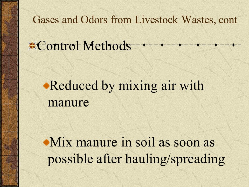 Gases and Odors from Livestock Wastes, cont Gases dangerous to people and livestock in poorly ventilated or confinement areas Odors may cause neighbors to take legal action against the farmer