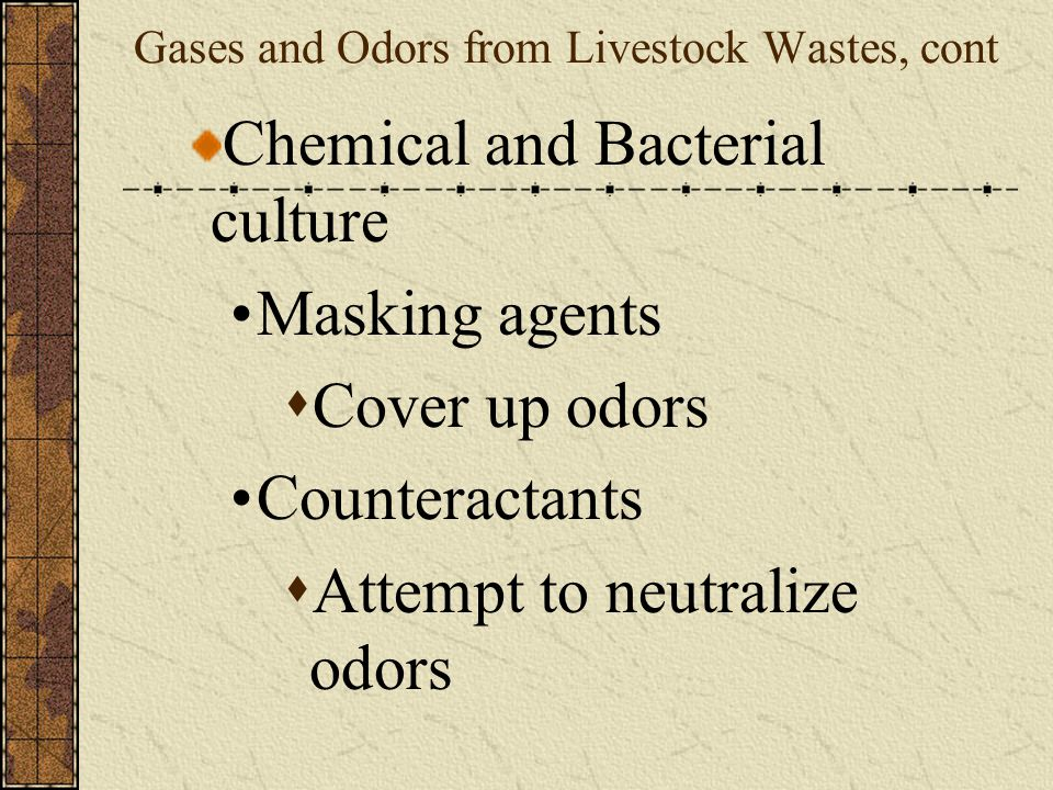 Gases and Odors from Livestock Wastes, cont Control Methods Reduced by mixing air with manure Mix manure in soil as soon as possible after hauling/spreading