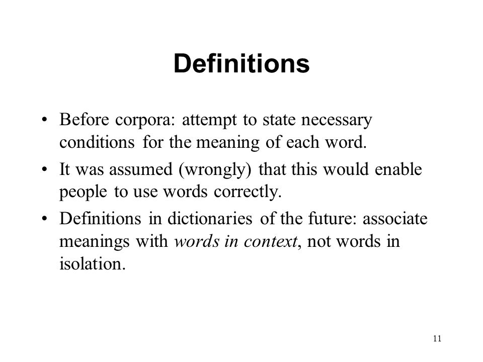 11 Definitions Before corpora: attempt to state necessary conditions for the meaning of each word.