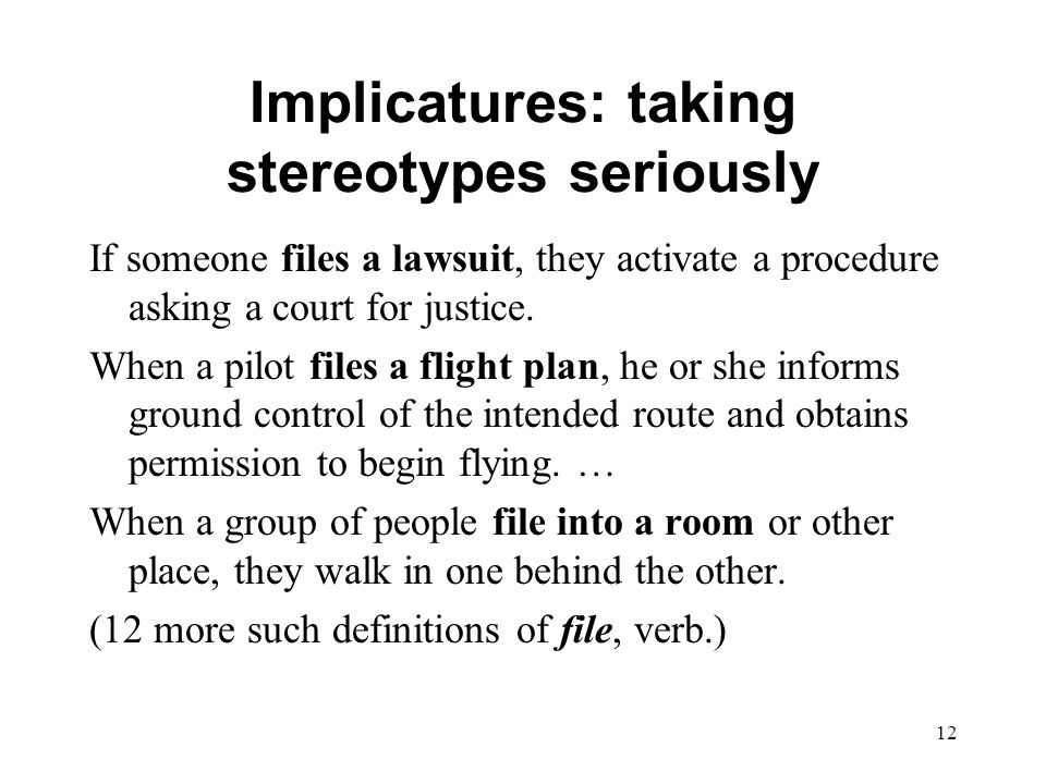 12 Implicatures: taking stereotypes seriously If someone files a lawsuit, they activate a procedure asking a court for justice.