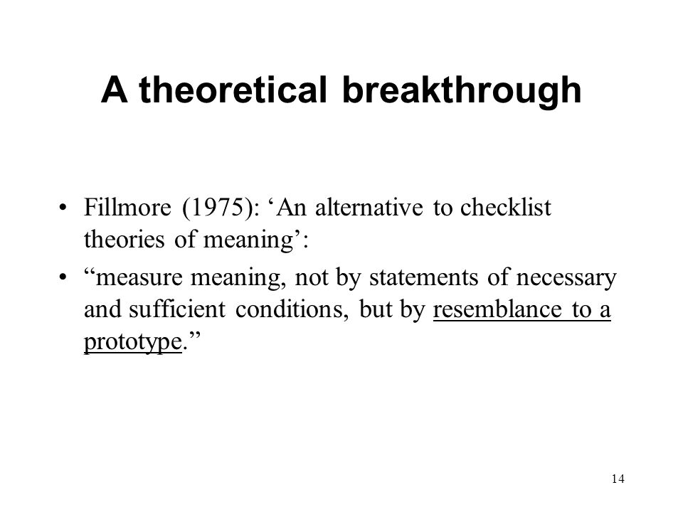 14 A theoretical breakthrough Fillmore (1975): 'An alternative to checklist theories of meaning': measure meaning, not by statements of necessary and sufficient conditions, but by resemblance to a prototype.