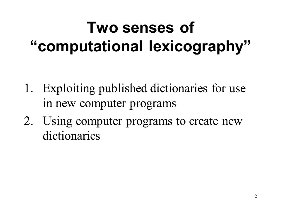 2 Two senses of computational lexicography 1.Exploiting published dictionaries for use in new computer programs 2.Using computer programs to create new dictionaries