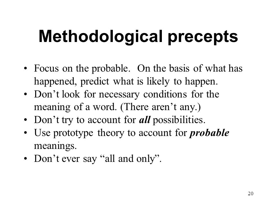20 Methodological precepts Focus on the probable.
