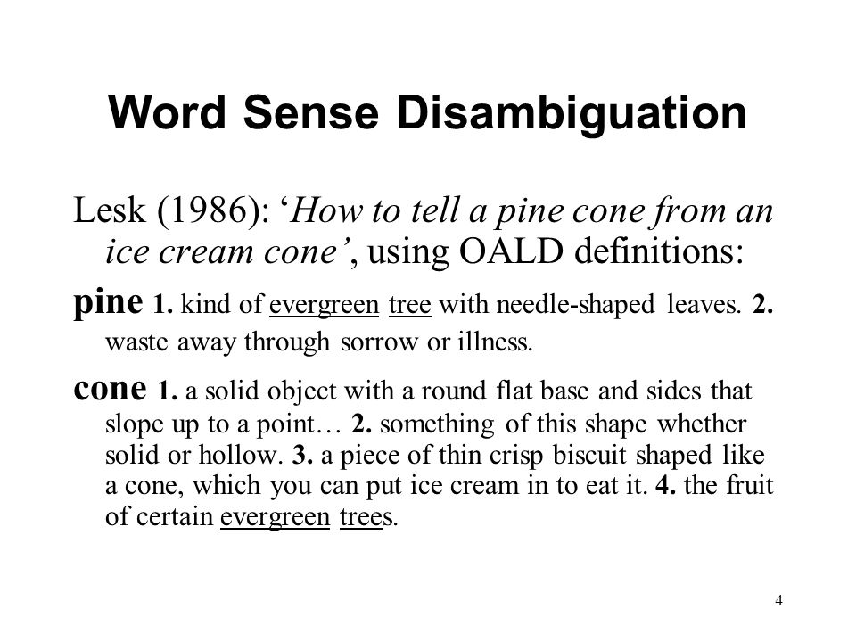 4 Word Sense Disambiguation Lesk (1986): 'How to tell a pine cone from an ice cream cone', using OALD definitions: pine 1.