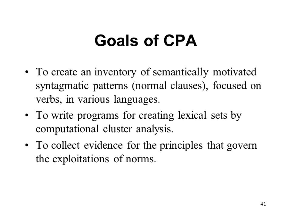 41 Goals of CPA To create an inventory of semantically motivated syntagmatic patterns (normal clauses), focused on verbs, in various languages.