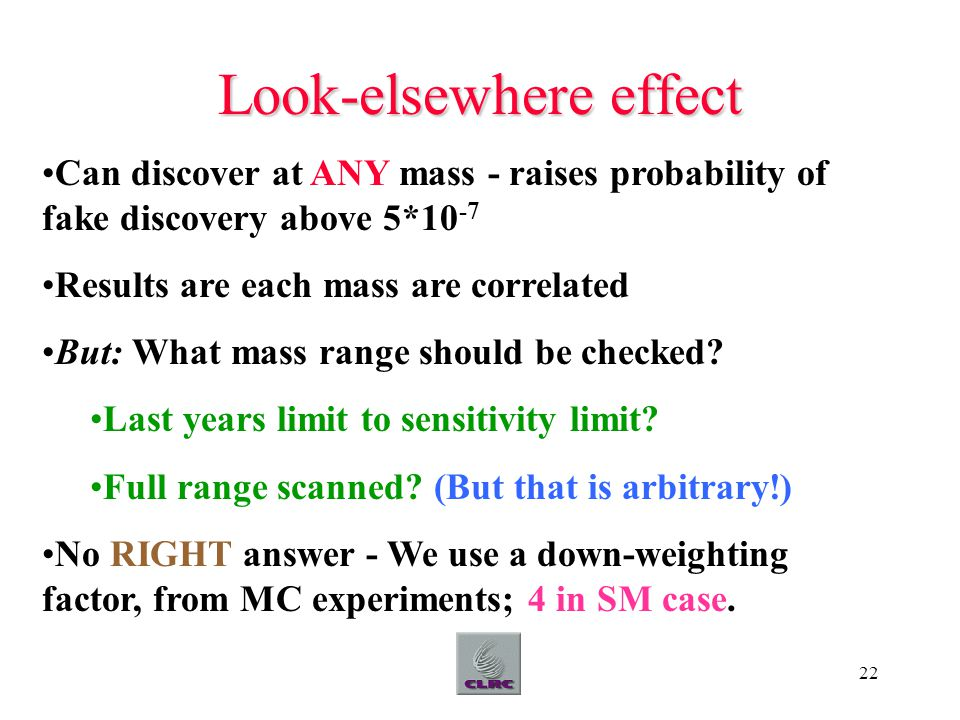 22 Look-elsewhere effect Can discover at ANY mass - raises probability of fake discovery above 5*10 -7 Results are each mass are correlated But: What mass range should be checked.