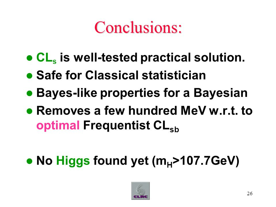 26 Conclusions: CL s is well-tested practical solution. Safe for Classical statistician Bayes-like properties for a Bayesian Removes a few hundred MeV