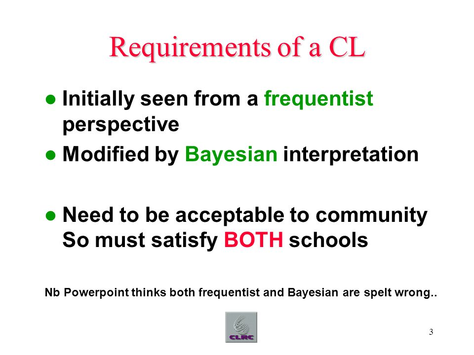 3 Requirements of a CL Initially seen from a frequentist perspective Modified by Bayesian interpretation Need to be acceptable to community So must sa