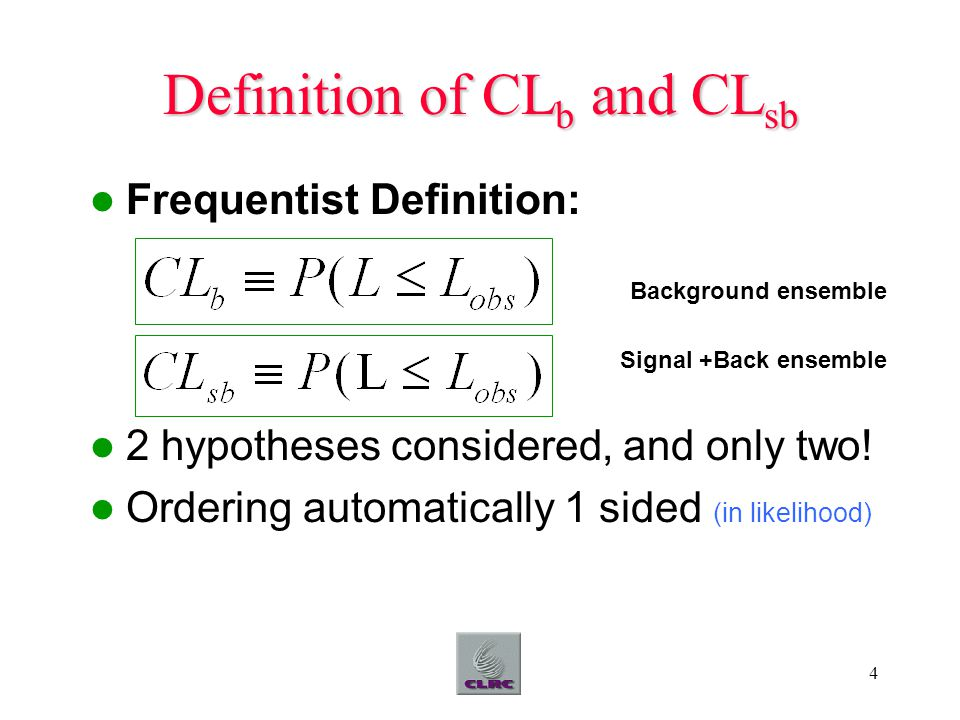 4 Definition of CL b and CL sb Frequentist Definition: Background ensemble Signal +Back ensemble 2 hypotheses considered, and only two! Ordering autom