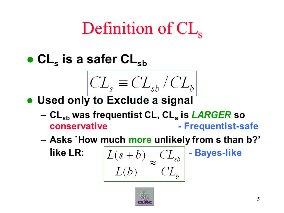 5 Definition of CL s CL s is a safer CL sb Used only to Exclude a signal –CL sb was frequentist CL, CL s is LARGER so conservative - Frequentist-safe –Asks `How much more unlikely from s than b ' l ike LR: - Bayes-like