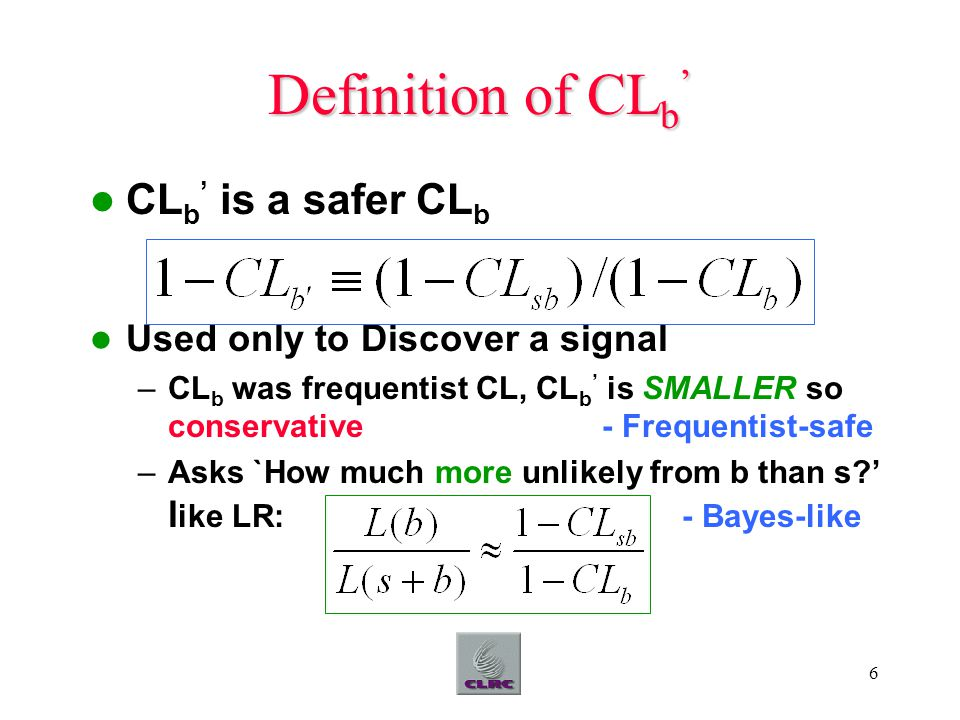 6 Definition of CL b ' CL b ' is a safer CL b Used only to Discover a signal –CL b was frequentist CL, CL b ' is SMALLER so conservative - Frequentist-safe –Asks `How much more unlikely from b than s ' l ike LR: - Bayes-like
