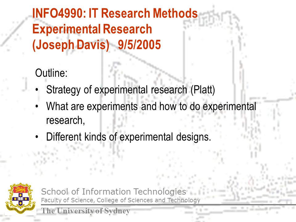 School of Information Technologies Faculty of Science, College of Sciences and Technology The University of Sydney INFO4990: IT Research Methods Experimental Research (Joseph Davis) 9/5/2005 Outline: Strategy of experimental research (Platt) What are experiments and how to do experimental research, Different kinds of experimental designs.