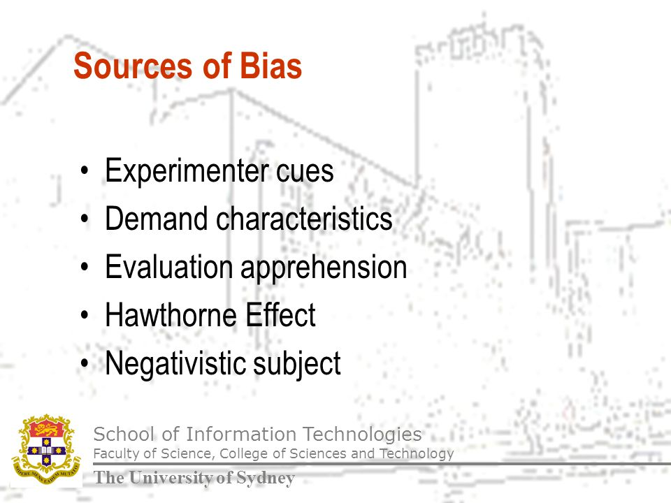 School of Information Technologies Faculty of Science, College of Sciences and Technology The University of Sydney Sources of Bias Experimenter cues Demand characteristics Evaluation apprehension Hawthorne Effect Negativistic subject