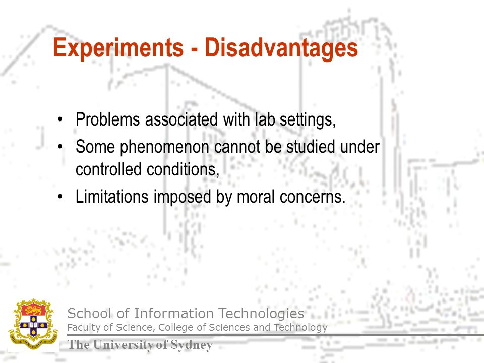 School of Information Technologies Faculty of Science, College of Sciences and Technology The University of Sydney Experiments - Disadvantages Problems associated with lab settings, Some phenomenon cannot be studied under controlled conditions, Limitations imposed by moral concerns.