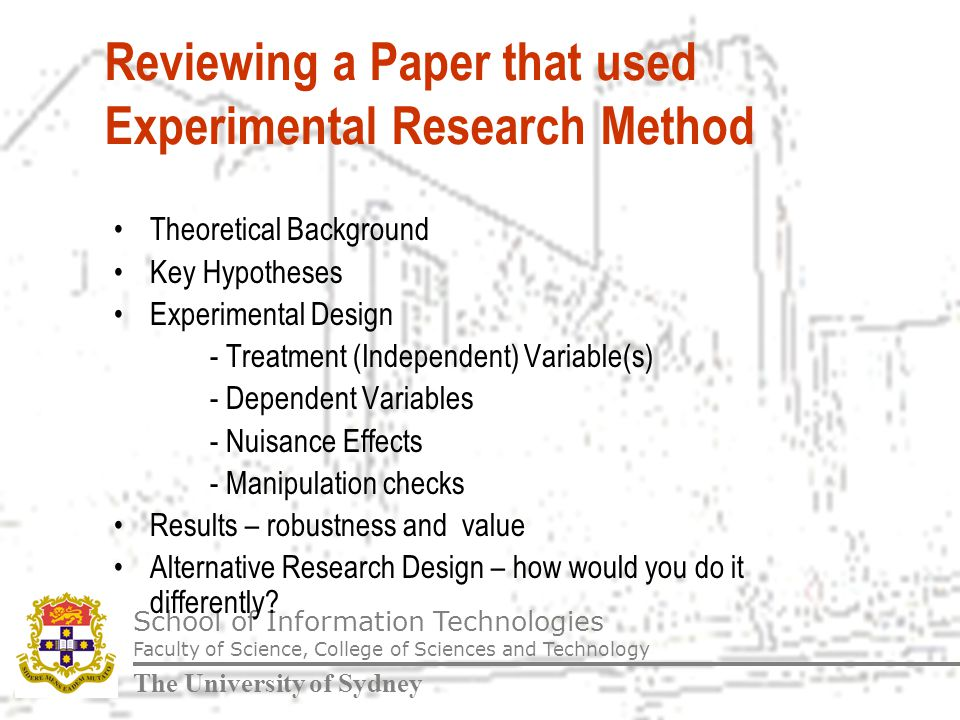 School of Information Technologies Faculty of Science, College of Sciences and Technology The University of Sydney Reviewing a Paper that used Experimental Research Method Theoretical Background Key Hypotheses Experimental Design - Treatment (Independent) Variable(s) - Dependent Variables - Nuisance Effects - Manipulation checks Results – robustness and value Alternative Research Design – how would you do it differently