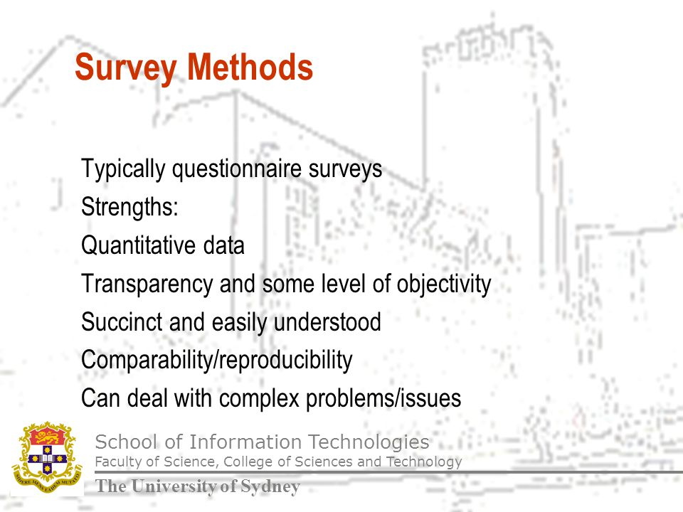 School of Information Technologies Faculty of Science, College of Sciences and Technology The University of Sydney Survey Methods Typically questionnaire surveys Strengths: Quantitative data Transparency and some level of objectivity Succinct and easily understood Comparability/reproducibility Can deal with complex problems/issues