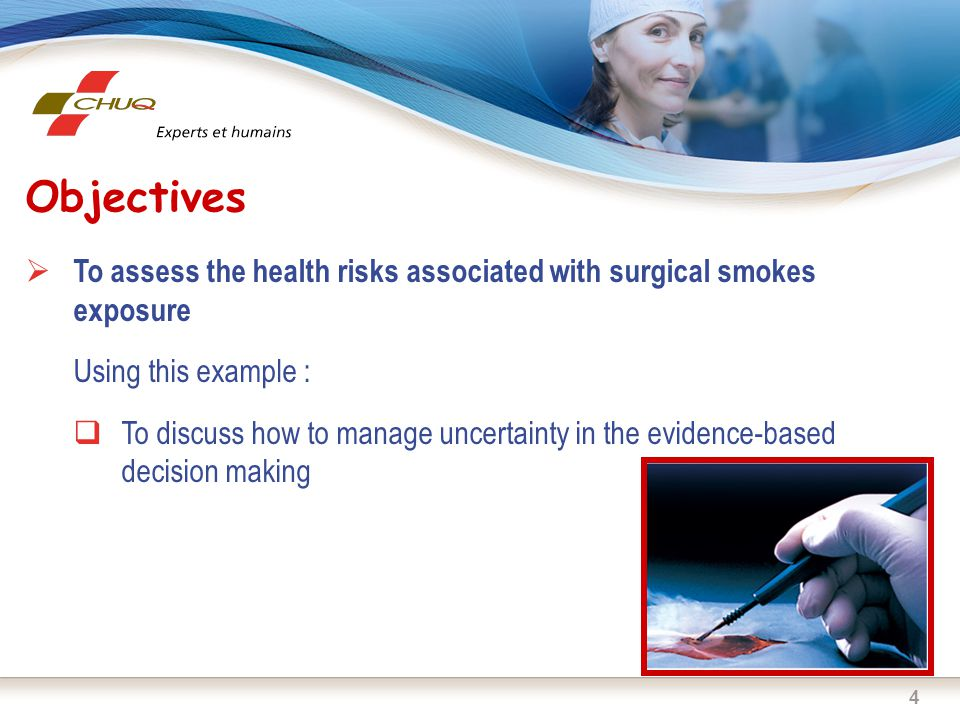 4 Objectives  To assess the health risks associated with surgical smokes exposure Using this example :  To discuss how to manage uncertainty in the evidence-based decision making