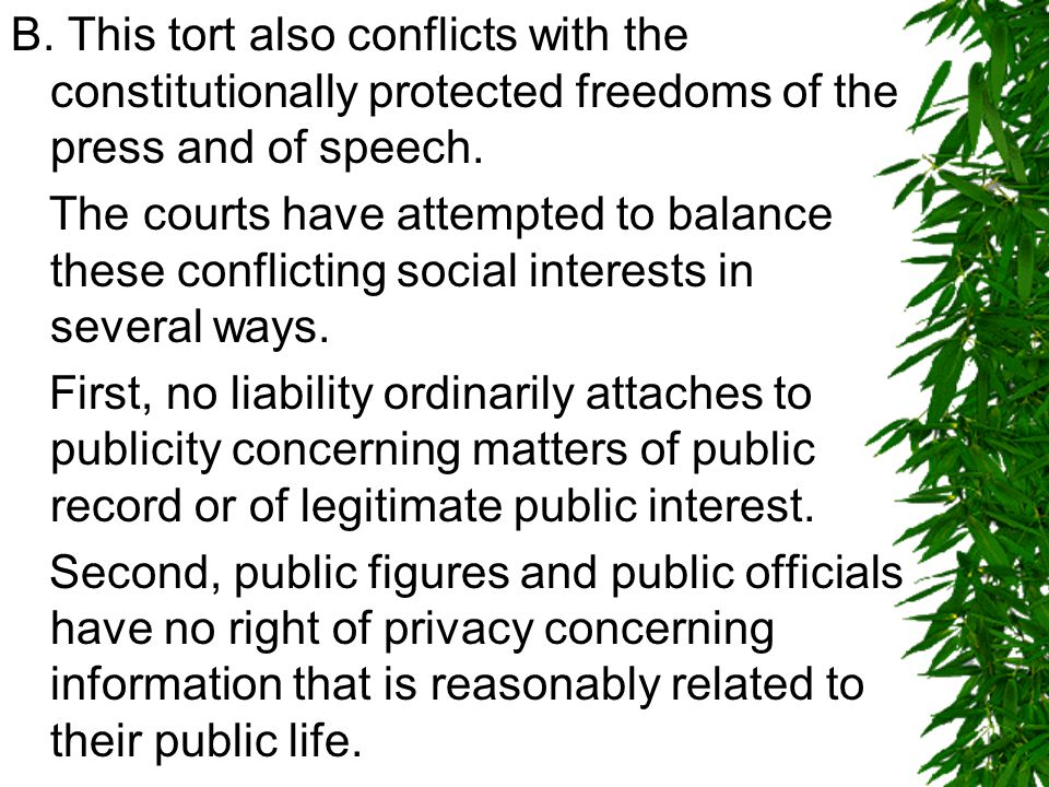 B. This tort also conflicts with the constitutionally protected freedoms of the press and of speech. The courts have attempted to balance these confli