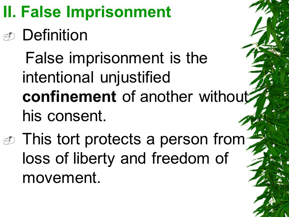 II. False Imprisonment  Definition False imprisonment is the intentional unjustified confinement of another without his consent.  This tort protects