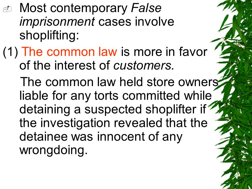  Most contemporary False imprisonment cases involve shoplifting: (1) The common law is more in favor of the interest of customers.