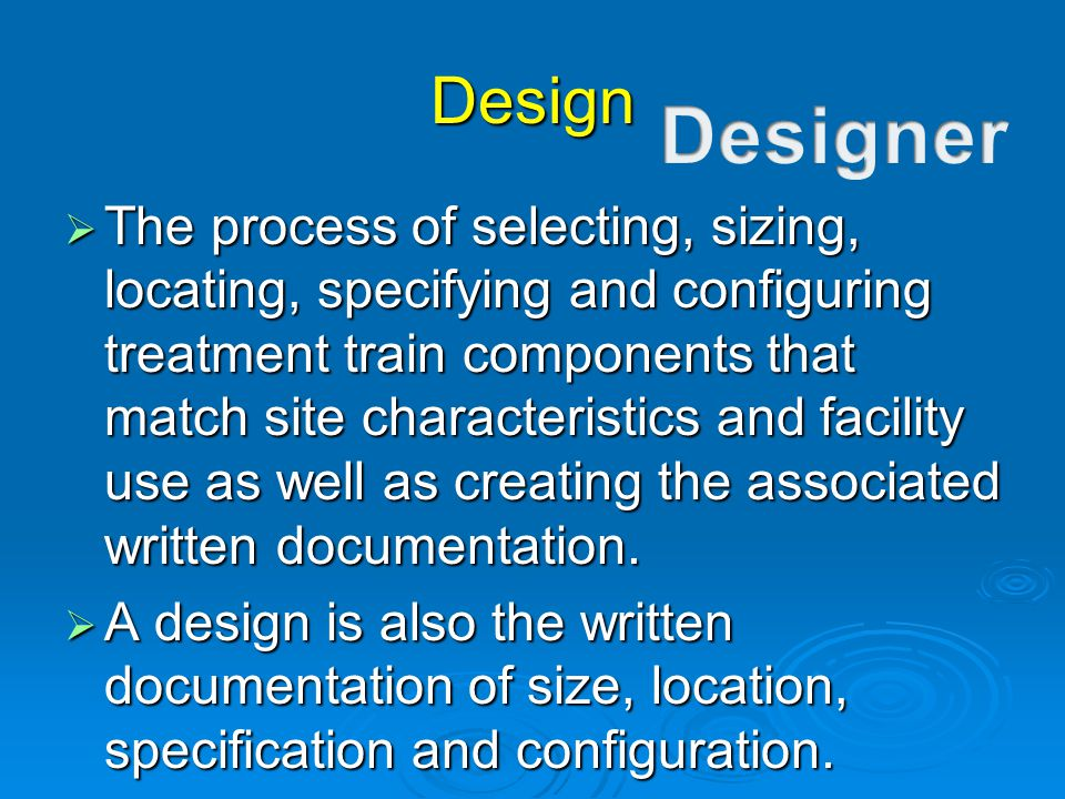 Design  The process of selecting, sizing, locating, specifying and configuring treatment train components that match site characteristics and facilit