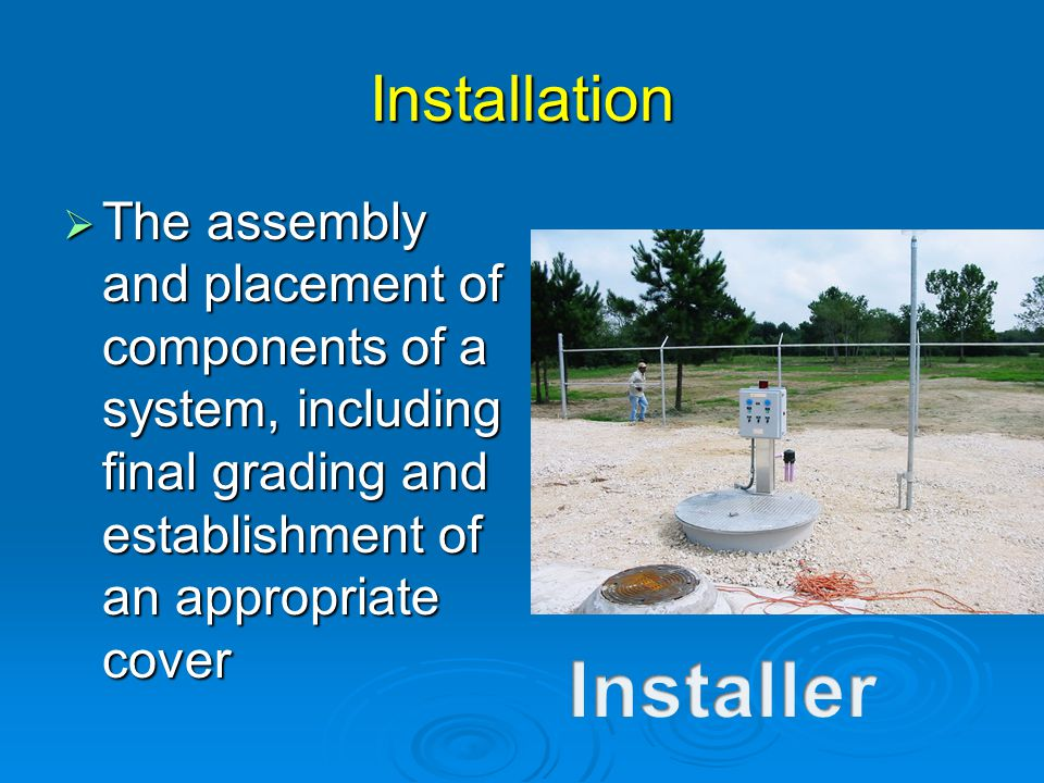 Installation  The assembly and placement of components of a system, including final grading and establishment of an appropriate cover