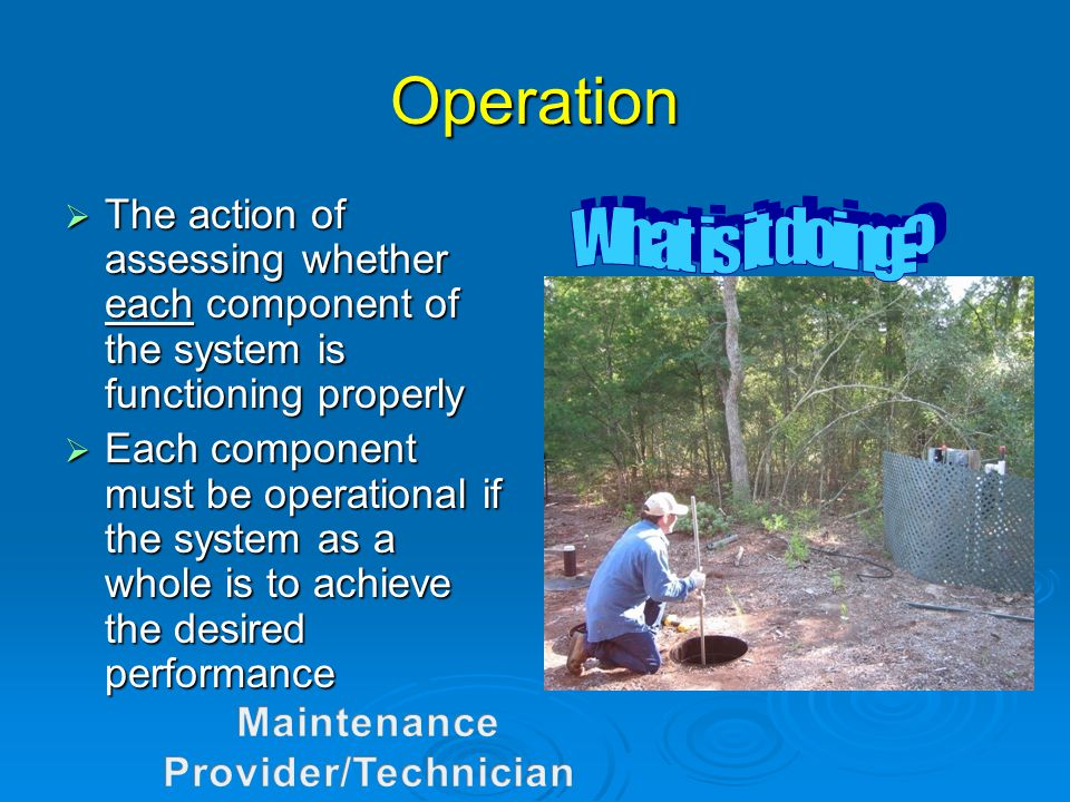 Operation  The action of assessing whether each component of the system is functioning properly  Each component must be operational if the system as