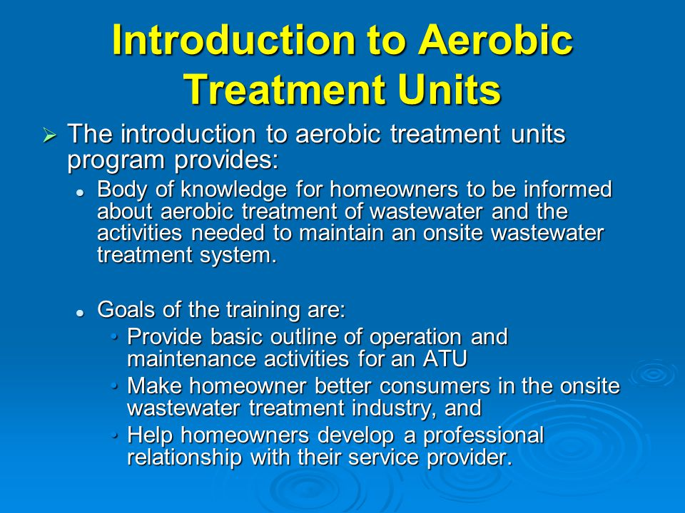 Introduction to Aerobic Treatment Units  The introduction to aerobic treatment units program provides: Body of knowledge for homeowners to be informe