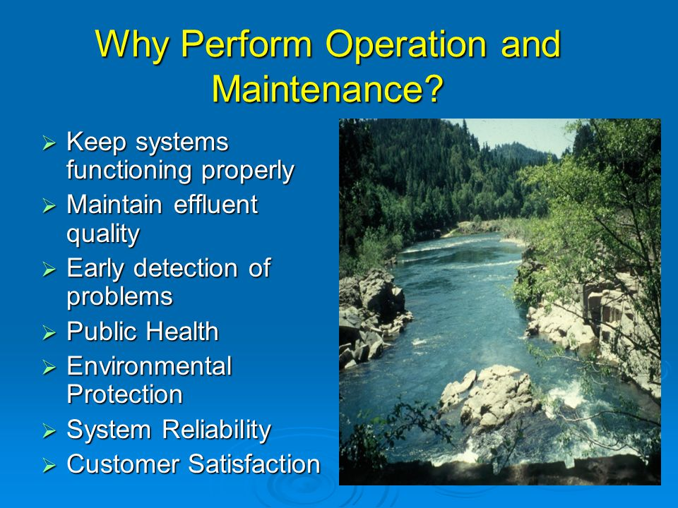 Why Perform Operation and Maintenance?  Keep systems functioning properly  Maintain effluent quality  Early detection of problems  Public Health 