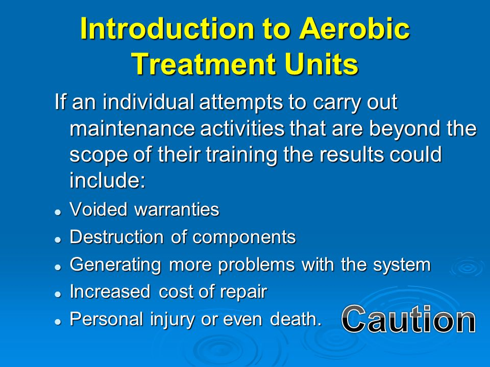 Introduction to Aerobic Treatment Units If an individual attempts to carry out maintenance activities that are beyond the scope of their training the
