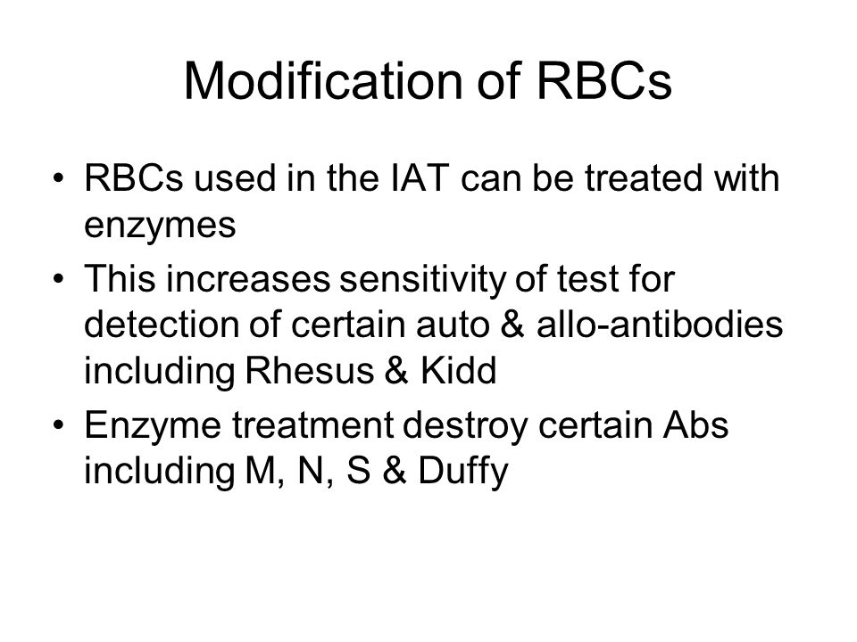 Modification of RBCs RBCs used in the IAT can be treated with enzymes This increases sensitivity of test for detection of certain auto & allo-antibodi