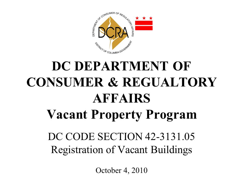 DC DEPARTMENT OF CONSUMER & REGUALTORY AFFAIRS Vacant Property Program DC CODE SECTION 42-3131.05 Registration of Vacant Buildings October 4, 2010