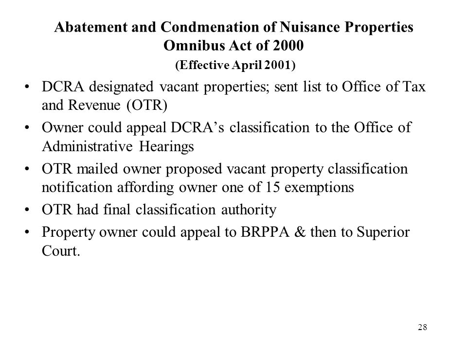 28 Abatement and Condmenation of Nuisance Properties Omnibus Act of 2000 (Effective April 2001) DCRA designated vacant properties; sent list to Office of Tax and Revenue (OTR) Owner could appeal DCRA's classification to the Office of Administrative Hearings OTR mailed owner proposed vacant property classification notification affording owner one of 15 exemptions OTR had final classification authority Property owner could appeal to BRPPA & then to Superior Court.