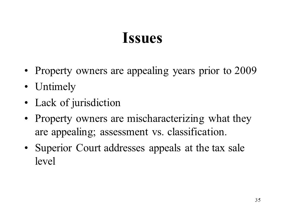 35 Issues Property owners are appealing years prior to 2009 Untimely Lack of jurisdiction Property owners are mischaracterizing what they are appealing; assessment vs.