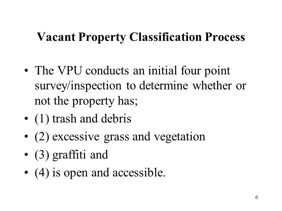 6 Vacant Property Classification Process The VPU conducts an initial four point survey/inspection to determine whether or not the property has; (1) trash and debris (2) excessive grass and vegetation (3) graffiti and (4) is open and accessible.
