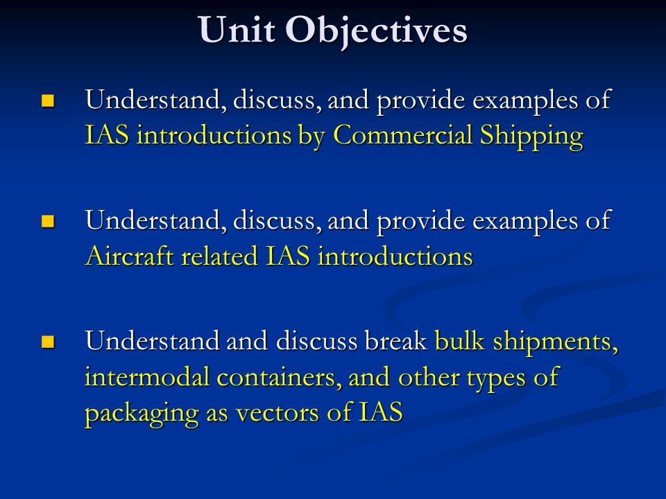 Unit Objectives Understand, discuss, and provide examples of IAS introductions by Commercial Shipping Understand, discuss, and provide examples of IAS introductions by Commercial Shipping Understand, discuss, and provide examples of Aircraft related IAS introductions Understand, discuss, and provide examples of Aircraft related IAS introductions Understand and discuss break bulk shipments, intermodal containers, and other types of packaging as vectors of IAS Understand and discuss break bulk shipments, intermodal containers, and other types of packaging as vectors of IAS