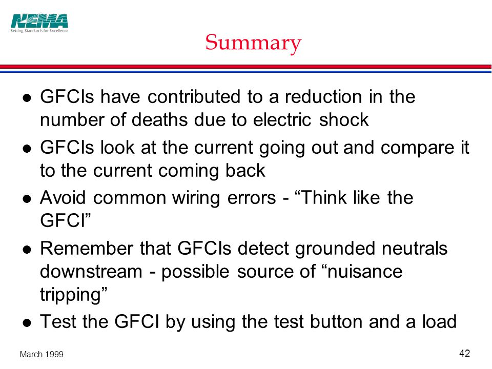 42 March 1999 Summary l GFCIs have contributed to a reduction in the number of deaths due to electric shock l GFCIs look at the current going out and compare it to the current coming back l Avoid common wiring errors - Think like the GFCI l Remember that GFCIs detect grounded neutrals downstream - possible source of nuisance tripping l Test the GFCI by using the test button and a load