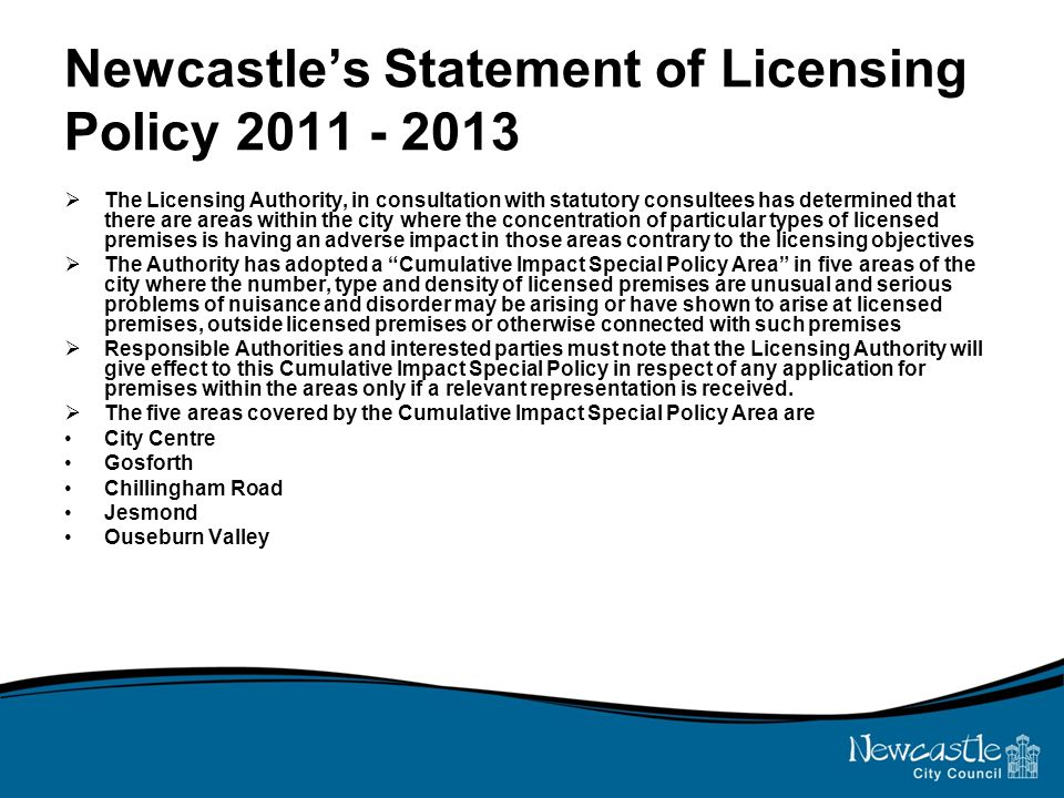 Newcastle's Statement of Licensing Policy 2011 - 2013  The Licensing Authority, in consultation with statutory consultees has determined that there are areas within the city where the concentration of particular types of licensed premises is having an adverse impact in those areas contrary to the licensing objectives  The Authority has adopted a Cumulative Impact Special Policy Area in five areas of the city where the number, type and density of licensed premises are unusual and serious problems of nuisance and disorder may be arising or have shown to arise at licensed premises, outside licensed premises or otherwise connected with such premises  Responsible Authorities and interested parties must note that the Licensing Authority will give effect to this Cumulative Impact Special Policy in respect of any application for premises within the areas only if a relevant representation is received.