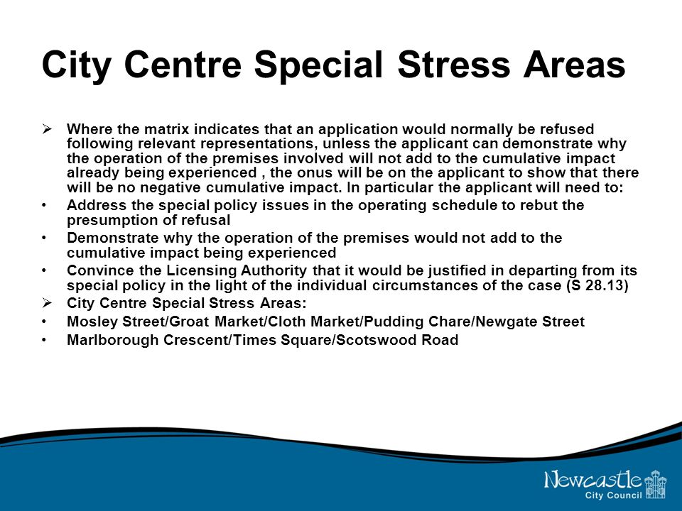 City Centre Special Stress Areas  Where the matrix indicates that an application would normally be refused following relevant representations, unless the applicant can demonstrate why the operation of the premises involved will not add to the cumulative impact already being experienced, the onus will be on the applicant to show that there will be no negative cumulative impact.