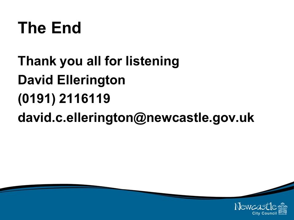 The End Thank you all for listening David Ellerington (0191) 2116119 david.c.ellerington@newcastle.gov.uk