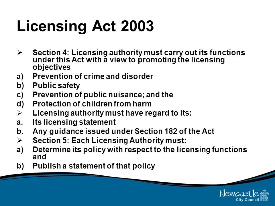 Licensing Act 2003  Section 4: Licensing authority must carry out its functions under this Act with a view to promoting the licensing objectives a)Prevention of crime and disorder b)Public safety c)Prevention of public nuisance; and the d)Protection of children from harm  Licensing authority must have regard to its: a.Its licensing statement b.Any guidance issued under Section 182 of the Act  Section 5: Each Licensing Authority must: a)Determine its policy with respect to the licensing functions and b)Publish a statement of that policy