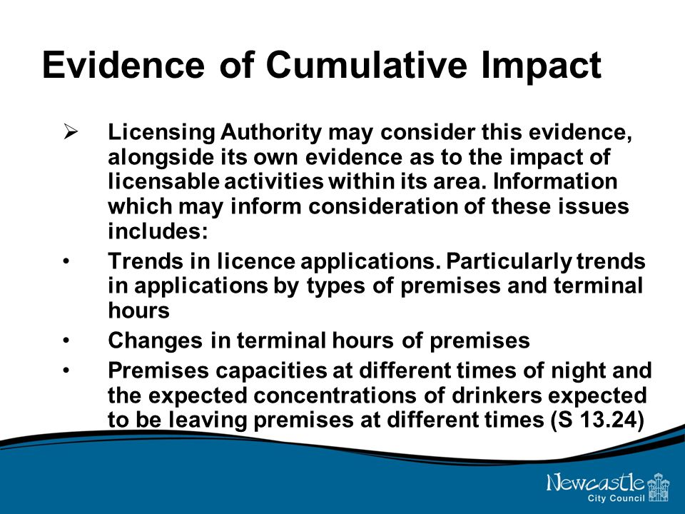Evidence of Cumulative Impact  Licensing Authority may consider this evidence, alongside its own evidence as to the impact of licensable activities within its area.