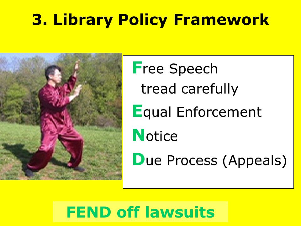 F ree Speech tread carefully E qual Enforcement N otice D ue Process (Appeals) FEND off lawsuits 3. Library Policy Framework