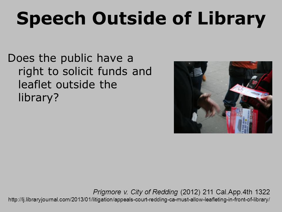 Speech Outside of Library Does the public have a right to solicit funds and leaflet outside the library? Prigmore v. City of Redding (2012) 211 Cal.Ap