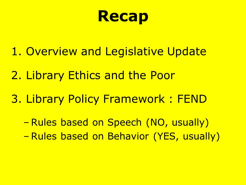Recap 1. Overview and Legislative Update 2. Library Ethics and the Poor 3. Library Policy Framework : FEND –Rules based on Speech (NO, usually) –Rules