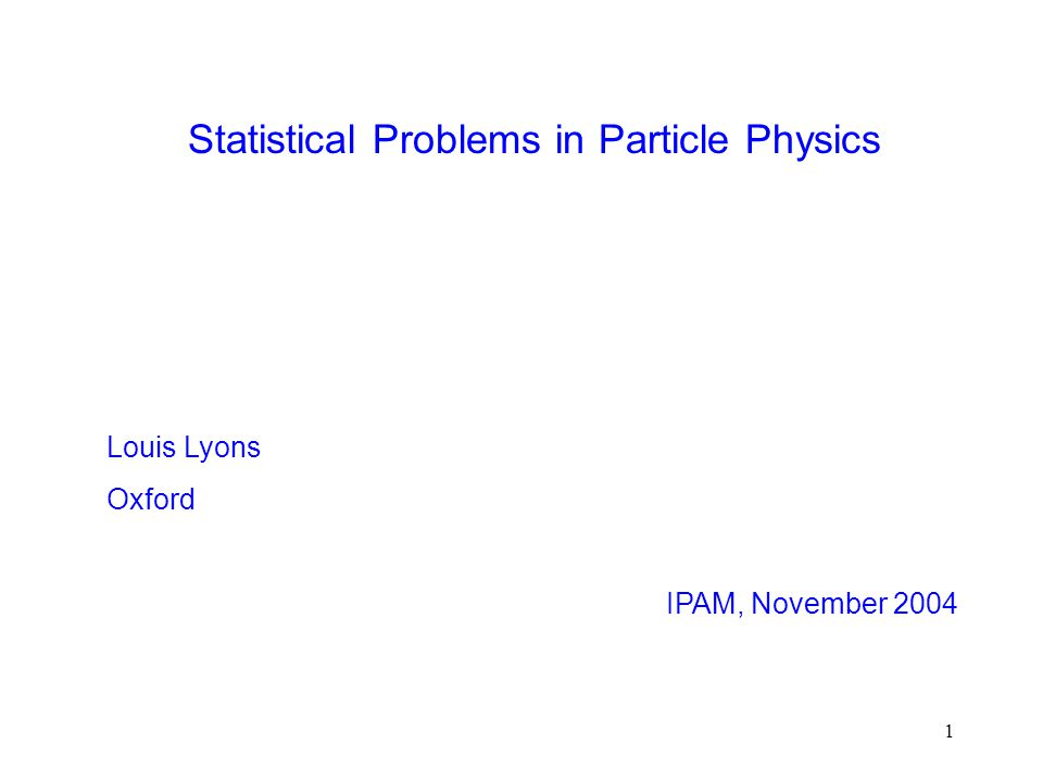1 Statistical Problems in Particle Physics Louis Lyons Oxford IPAM, November 2004