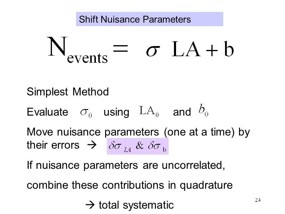 24 Simplest Method Evaluate using and Move nuisance parameters (one at a time) by their errors  If nuisance parameters are uncorrelated, combine these contributions in quadrature  total systematic Shift Nuisance Parameters